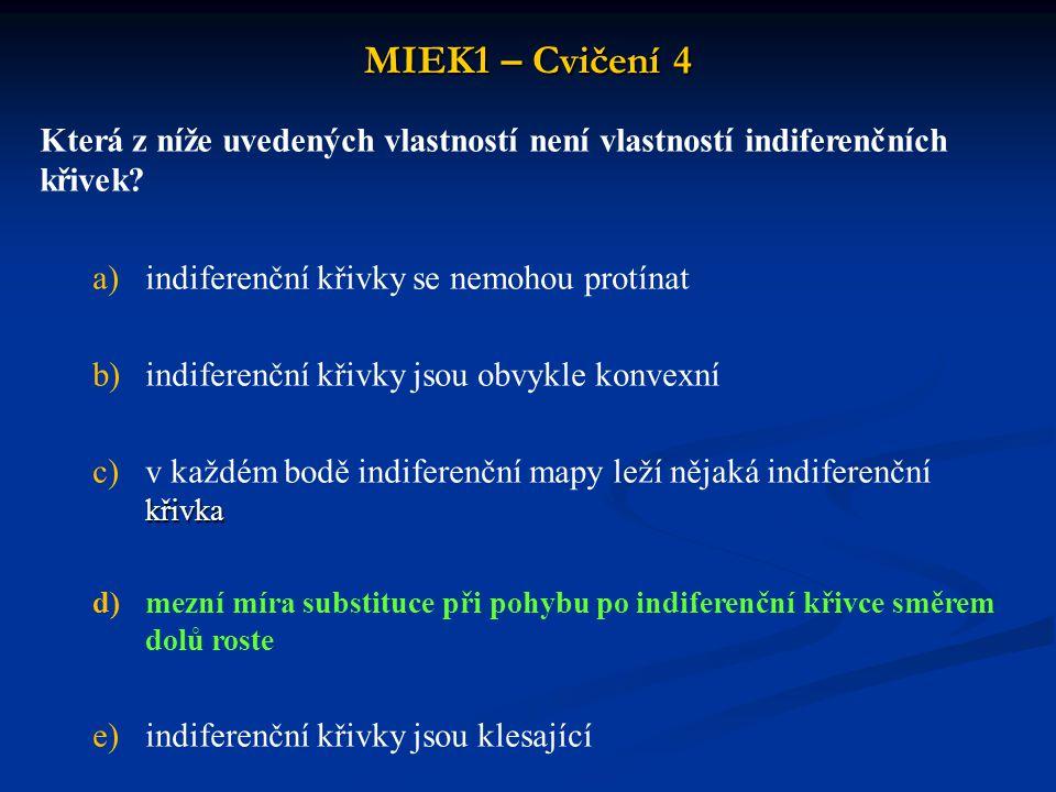 MIEK1 – Cvičení 4 Která z níže uvedených vlastností není vlastností indiferenčních křivek? a)indiferenční křivky se nemohou protínat b)indiferenční kř