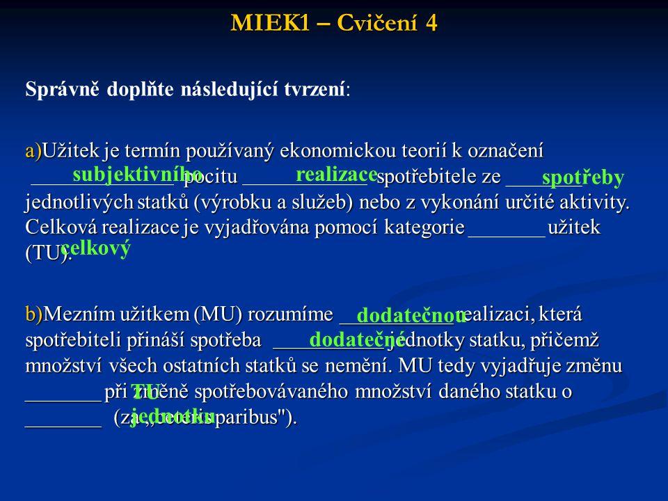 MIEK1 – Cvičení 4 Správně doplňte následující tvrzení: a)Užitek je termín používaný ekonomickou teorií k označení pocitu spotřebitele ze jednotlivých statků (výrobku a služeb) nebo z vykonání určité aktivity.