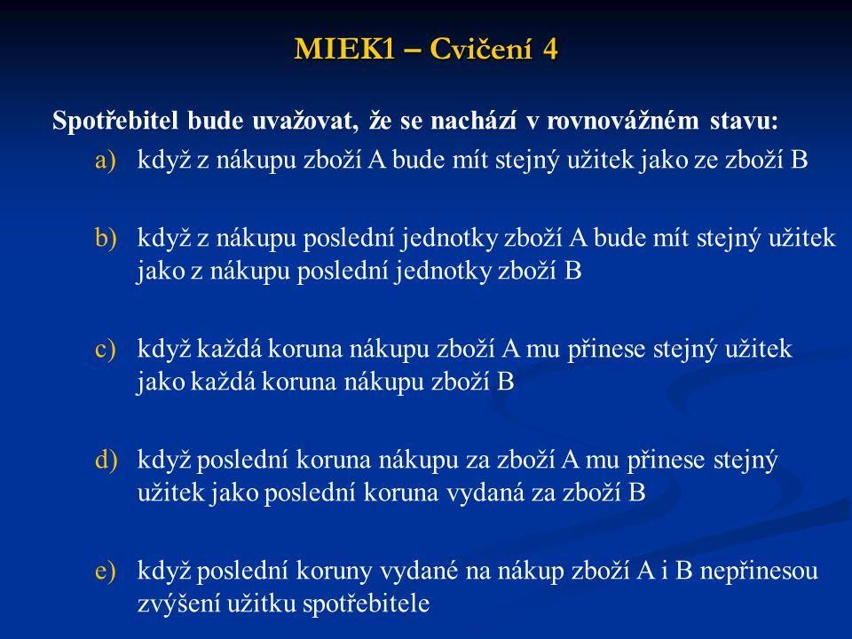 MIEK1 – Cvičení 4 Alokační funkce linie příjmu a indiferenčních křivek spočívá v tom, že: a)poměr mezních užitků a cen všech nakupovaných zboží musí být shodný b)mezní užitky každého nakoupeného zboží násobené cenou si musí být rovny c)mezní užitek každého zboží musí být nulový d)mezní užitky všech nakupovaných zboží musí být stejné variant není správná e)žádná z nabízených variant není správná