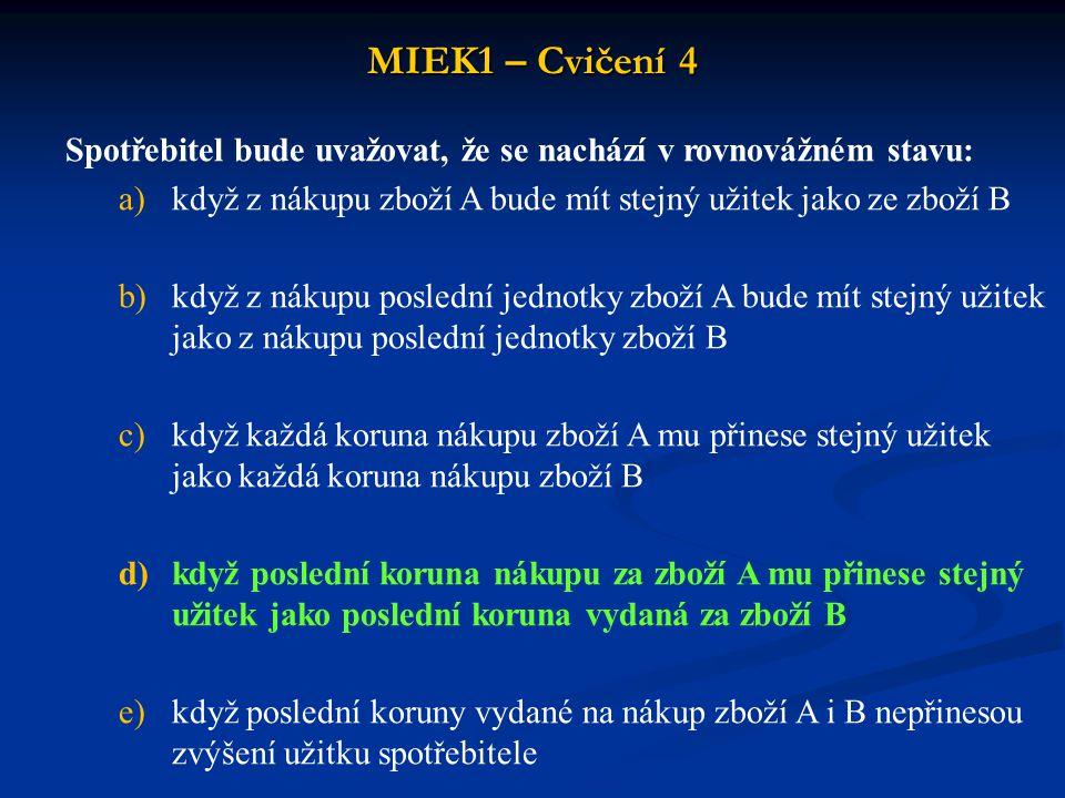 MIEK1 – Cvičení 4 Mezní míra substituce statku Y za statek X (MRS XY ) vyjadřuje: a)míru relativních MU obou zboží b)směrnici indiferenční křivky c)poměr, v němž je statek Y nahrazován statkem X, aniž dojde ke změně míry realizace potřeb, která je vyjádřena pomocí TU d)obrácený poměr mezních užitků statků jsou správné e)všechny nabídky jsou správné