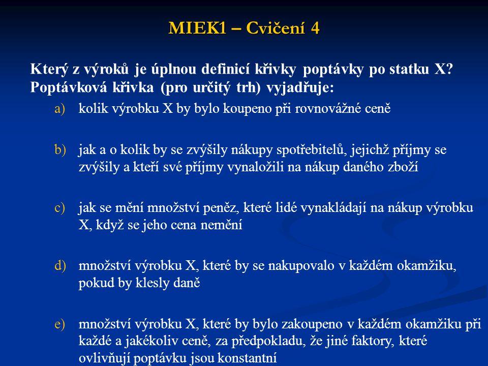 MIEK1 – Cvičení 4 Mezní míra substituce statku Y za statek X (MRS XY ) vyjadřuje: a)míru relativních MU obou zboží b)směrnici indiferenční křivky c)poměr, v němž je statek Y nahrazován statkem X, aniž dojde ke změně míry realizace potřeb, která je vyjádřena pomocí TU d)obrácený poměr mezních užitků statků e)všechny nabídky jsou správné