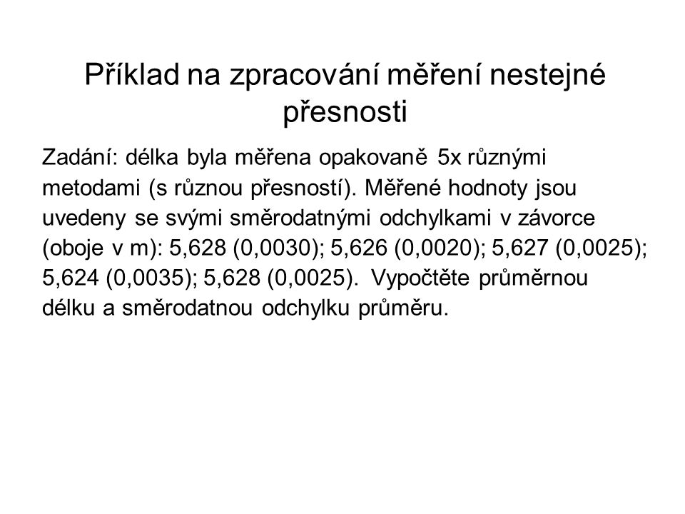 Příklad na zpracování měření nestejné přesnosti Zadání: délka byla měřena opakovaně 5x různými metodami (s různou přesností). Měřené hodnoty jsou uved