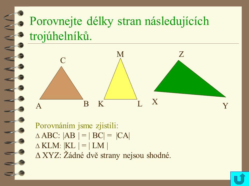 Porovnejte délky stran následujících trojúhelníků. A B C KL M X Y Z Porovnáním jsme zjistili: Δ ABC: |AB | = | BC| = |CA| Δ KLM : |KL | = | LM | Δ XYZ