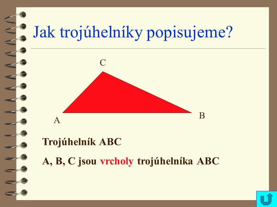 Jak trojúhelníky popisujeme? A B C Trojúhelník ABC A, B, C jsou vrcholy trojúhelníka ABC