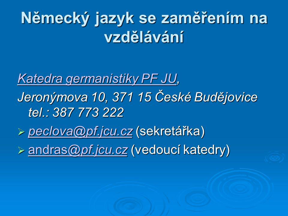 Německý jazyk se zaměřením na vzdělávání Katedra germanistiky PF JUKatedra germanistiky PF JU, Katedra germanistiky PF JU Jeronýmova 10, 371 15 České Budějovice tel.: 387 773 222  peclova@pf.jcu.cz (sekretářka) peclova@pf.jcu.cz  andras@pf.jcu.cz (vedoucí katedry) andras@pf.jcu.cz andras@pf.jcu.cz