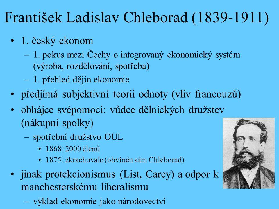 František Ladislav Chleborad (1839-1911) 1. český ekonom –1. pokus mezi Čechy o integrovaný ekonomický systém (výroba, rozdělování, spotřeba) –1. přeh