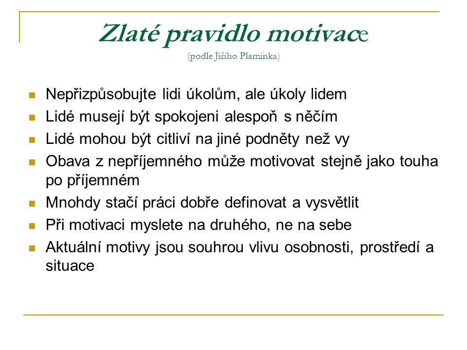 Zlaté pravidlo motivace (podle Jiřího Plamínka) Nepřizpůsobujte lidi úkolům, ale úkoly lidem Lidé musejí být spokojeni alespoň s něčím Lidé mohou být
