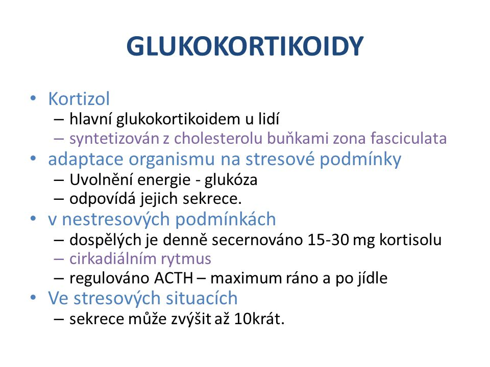 GLUKOKORTIKOIDY Kortizol – hlavní glukokortikoidem u lidí – syntetizován z cholesterolu buňkami zona fasciculata adaptace organismu na stresové podmínky – Uvolnění energie - glukóza – odpovídá jejich sekrece.