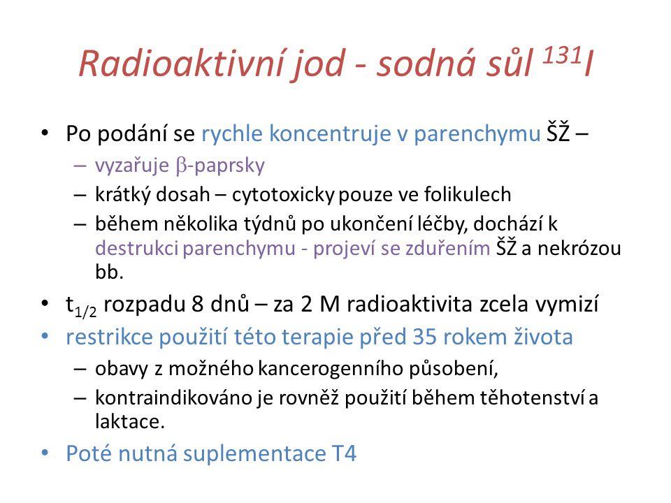 Radioaktivní jod - sodná sůl 131 I Po podání se rychle koncentruje v parenchymu ŠŽ – – vyzařuje  -paprsky – krátký dosah – cytotoxicky pouze ve folikulech – během několika týdnů po ukončení léčby, dochází k destrukci parenchymu - projeví se zduřením ŠŽ a nekrózou bb.