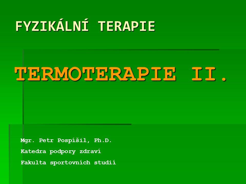 FYZIKÁLNÍ TERAPIE Mgr. Petr Pospíšil, Ph.D. Katedra podpory zdraví Fakulta sportovních studií TERMOTERAPIE II.
