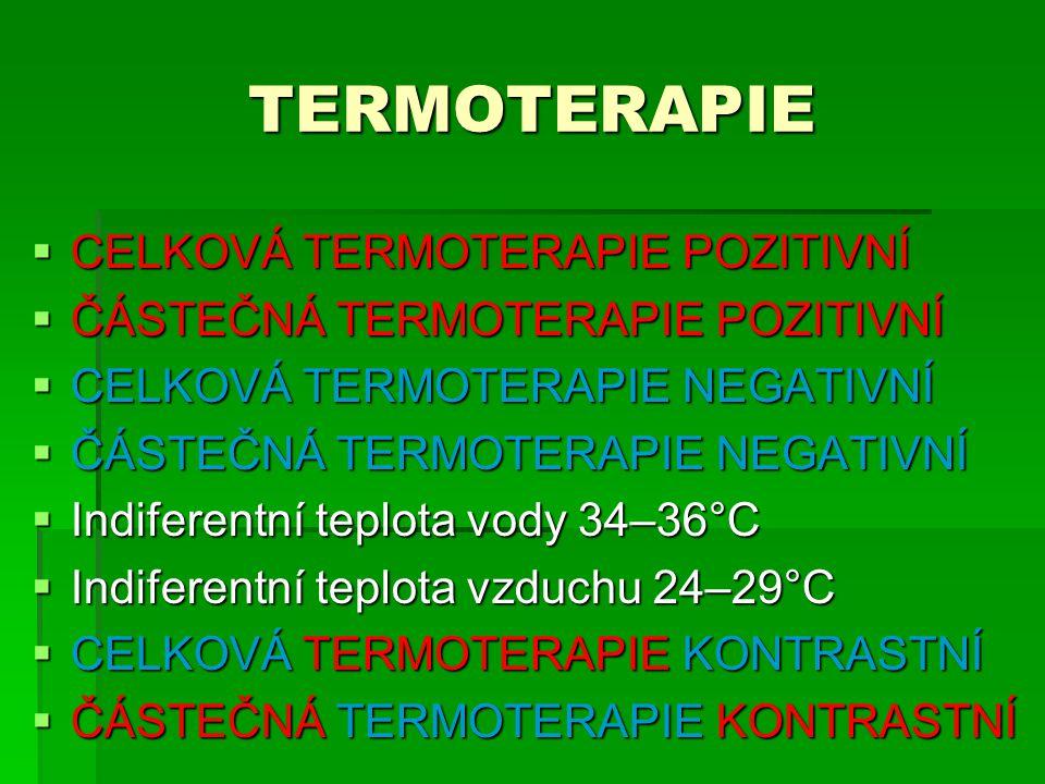 TERMOTERAPIE  CELKOVÁ TERMOTERAPIE POZITIVNÍ  ČÁSTEČNÁ TERMOTERAPIE POZITIVNÍ  CELKOVÁ TERMOTERAPIE NEGATIVNÍ  ČÁSTEČNÁ TERMOTERAPIE NEGATIVNÍ  Indiferentní teplota vody 34–36°C  Indiferentní teplota vzduchu 24–29°C  CELKOVÁ TERMOTERAPIE KONTRASTNÍ  ČÁSTEČNÁ TERMOTERAPIE KONTRASTNÍ