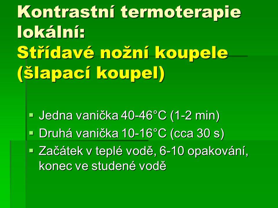 Kontrastní termoterapie lokální: Střídavé nožní koupele (šlapací koupel)  Jedna vanička 40-46°C (1-2 min)  Druhá vanička 10-16°C (cca 30 s)  Začáte
