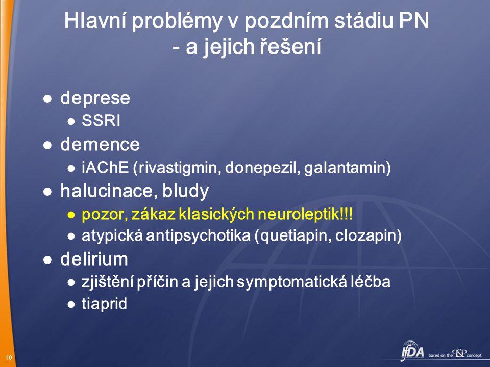 10 Hlavní problémy v pozdním stádiu PN - a jejich řešení ● deprese ● SSRI ● demence ● iAChE (rivastigmin, donepezil, galantamin) ● halucinace, bludy ●