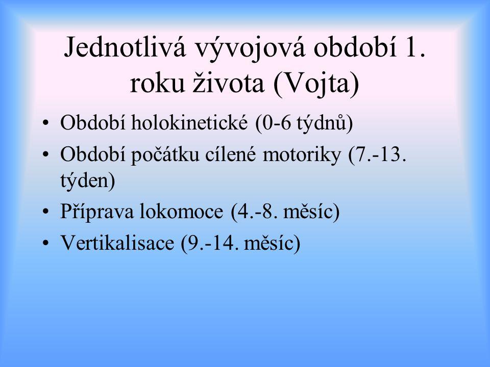 Jednotlivá vývojová období 1. roku života (Vojta) Období holokinetické (0-6 týdnů) Období počátku cílené motoriky (7.-13. týden) Příprava lokomoce (4.