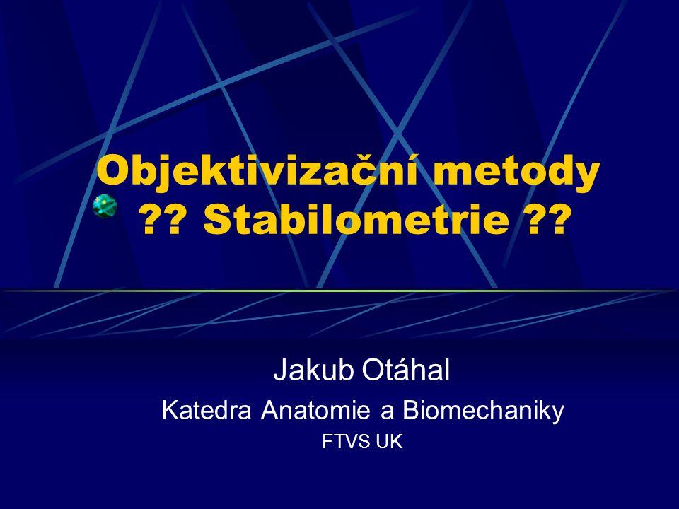 Objektivizační metody ?? Stabilometrie ?? Jakub Otáhal Katedra Anatomie a Biomechaniky FTVS UK