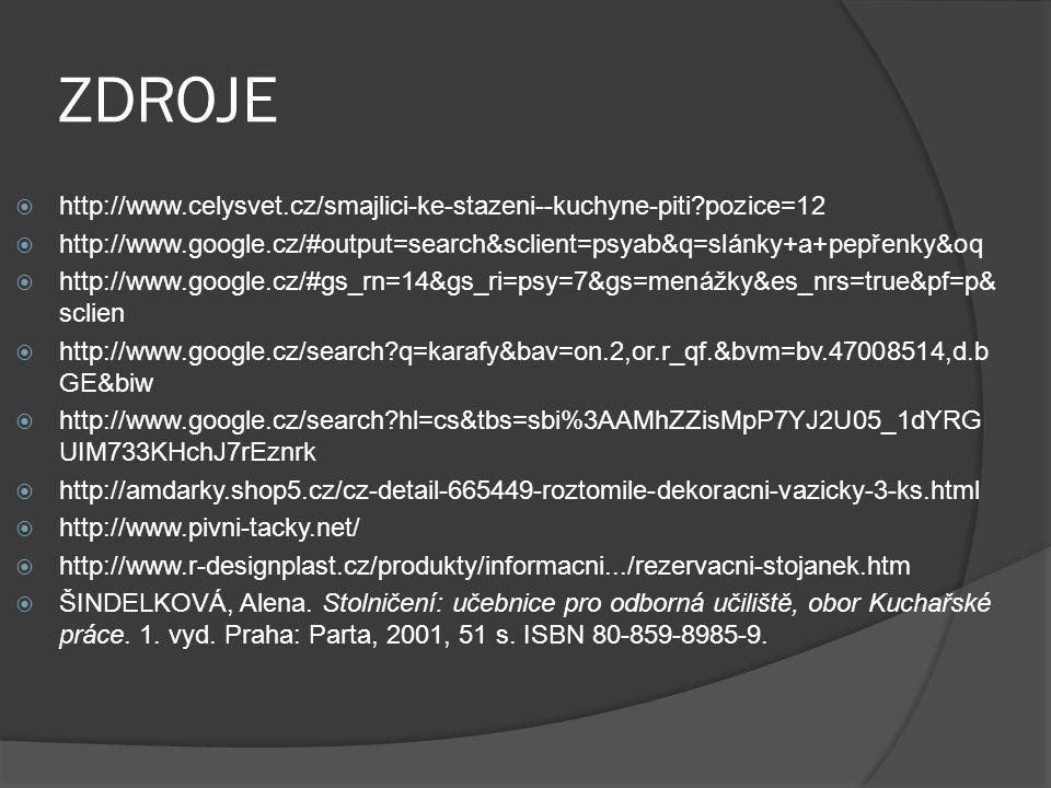 ZDROJE  http://www.celysvet.cz/smajlici-ke-stazeni--kuchyne-piti pozice=12  http://www.google.cz/#output=search&sclient=psyab&q=slánky+a+pepřenky&oq  http://www.google.cz/#gs_rn=14&gs_ri=psy=7&gs=menážky&es_nrs=true&pf=p& sclien  http://www.google.cz/search q=karafy&bav=on.2,or.r_qf.&bvm=bv.47008514,d.b GE&biw  http://www.google.cz/search hl=cs&tbs=sbi%3AAMhZZisMpP7YJ2U05_1dYRG UIM733KHchJ7rEznrk  http://amdarky.shop5.cz/cz-detail-665449-roztomile-dekoracni-vazicky-3-ks.html  http://www.pivni-tacky.net/  http://www.r-designplast.cz/produkty/informacni.../rezervacni-stojanek.htm  ŠINDELKOVÁ, Alena.