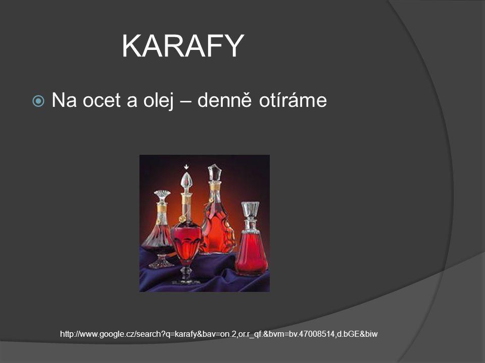 KARAFY  Na ocet a olej – denně otíráme http://www.google.cz/search q=karafy&bav=on.2,or.r_qf.&bvm=bv.47008514,d.bGE&biw