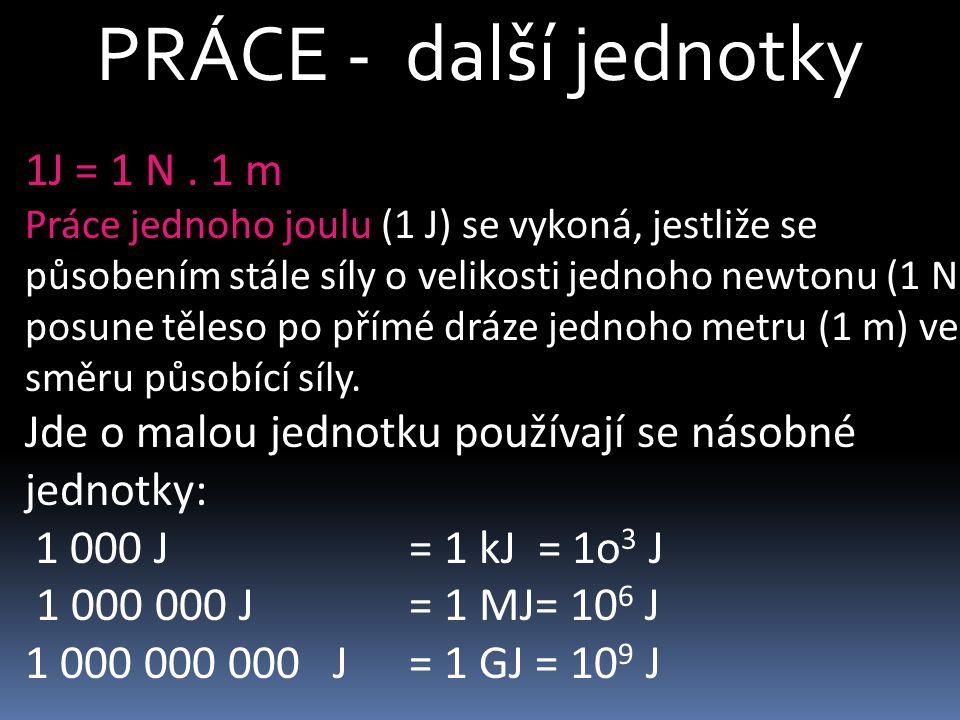 PRÁCE - další jednotky 1J = 1 N. 1 m Práce jednoho joulu (1 J) se vykoná, jestliže se působením stále síly o velikosti jednoho newtonu (1 N) posune tě