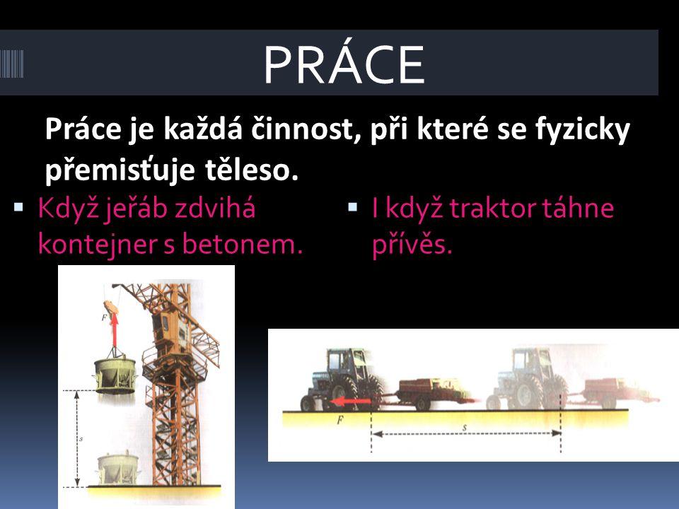Práce je každá činnost, při které se fyzicky přemisťuje těleso.  Když jeřáb zdvihá kontejner s betonem.  I když traktor táhne přívěs. PRÁCE