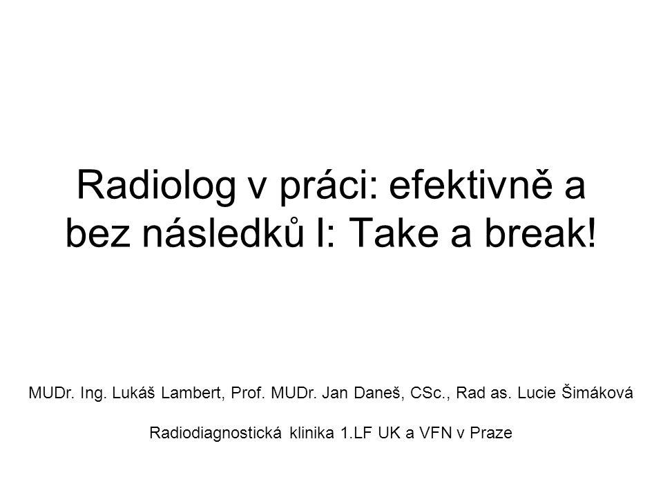 Radiolog v práci: efektivně a bez následků I: Take a break! MUDr. Ing. Lukáš Lambert, Prof. MUDr. Jan Daneš, CSc., Rad as. Lucie Šimáková Radiodiagnos