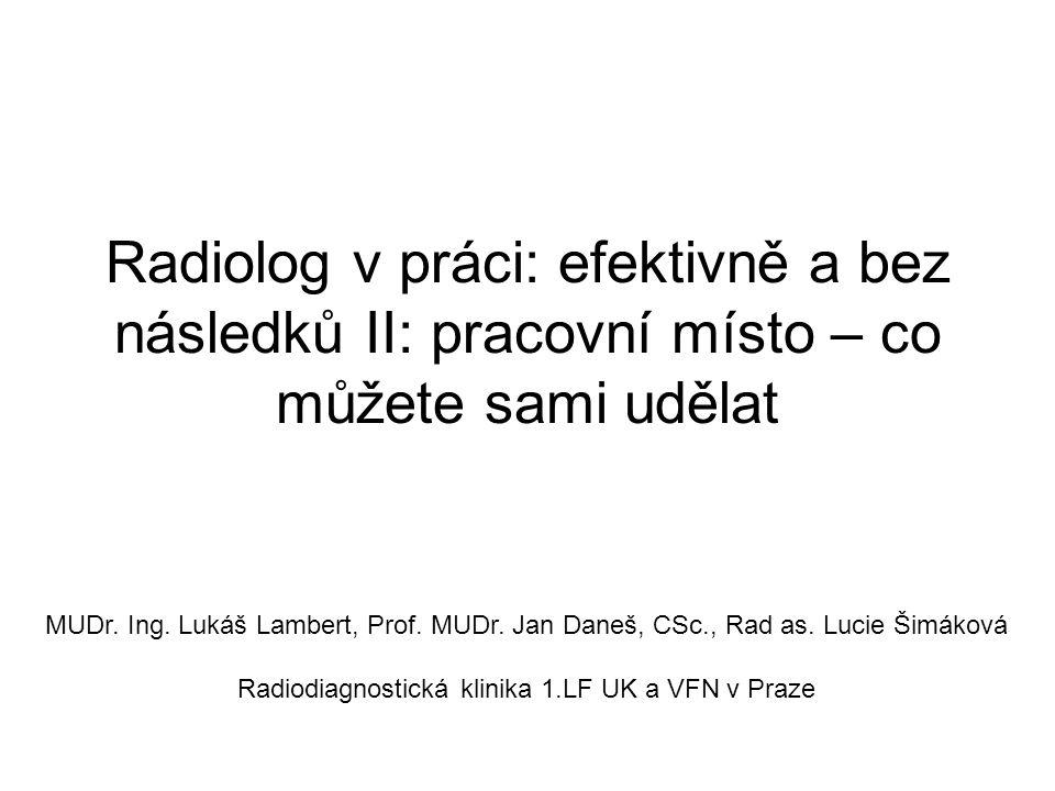 Radiolog v práci: efektivně a bez následků II: pracovní místo – co můžete sami udělat MUDr. Ing. Lukáš Lambert, Prof. MUDr. Jan Daneš, CSc., Rad as. L
