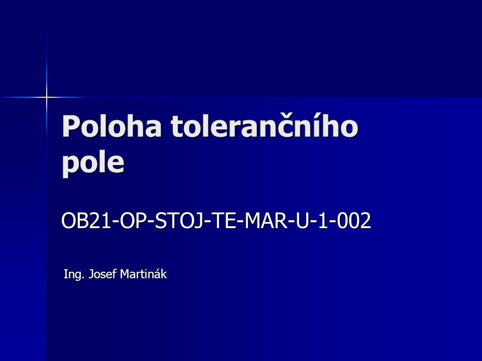 Poloha tolerančního pole OB21-OP-STOJ-TE-MAR-U-1-002 Ing. Josef Martinák