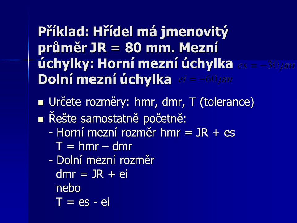 Příklad: Hřídel má jmenovitý průměr JR = 80 mm. Mezní úchylky: Horní mezní úchylka Dolní mezní úchylka Určete rozměry: hmr, dmr, T (tolerance) Určete