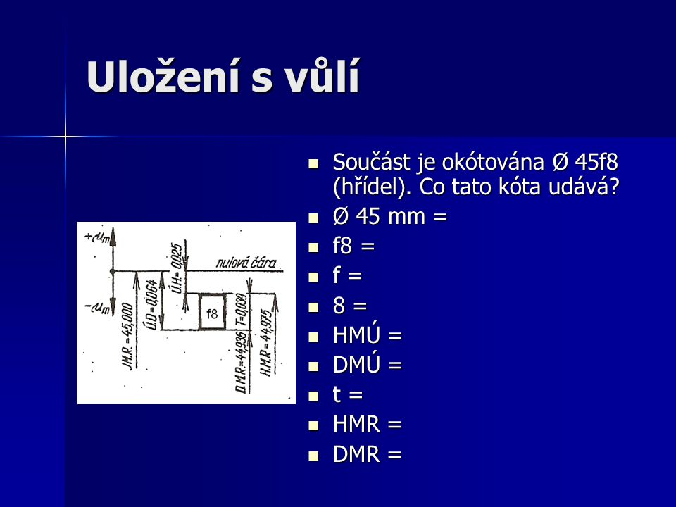 Uložení s vůlí Součást je okótována Ø 45f8 (hřídel). Co tato kóta udává? Součást je okótována Ø 45f8 (hřídel). Co tato kóta udává? Ø 45 mm = Ø 45 mm =
