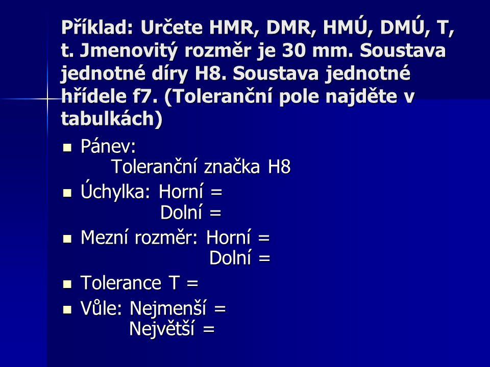 Příklad: Určete HMR, DMR, HMÚ, DMÚ, T, t. Jmenovitý rozměr je 30 mm. Soustava jednotné díry H8. Soustava jednotné hřídele f7. (Toleranční pole najděte
