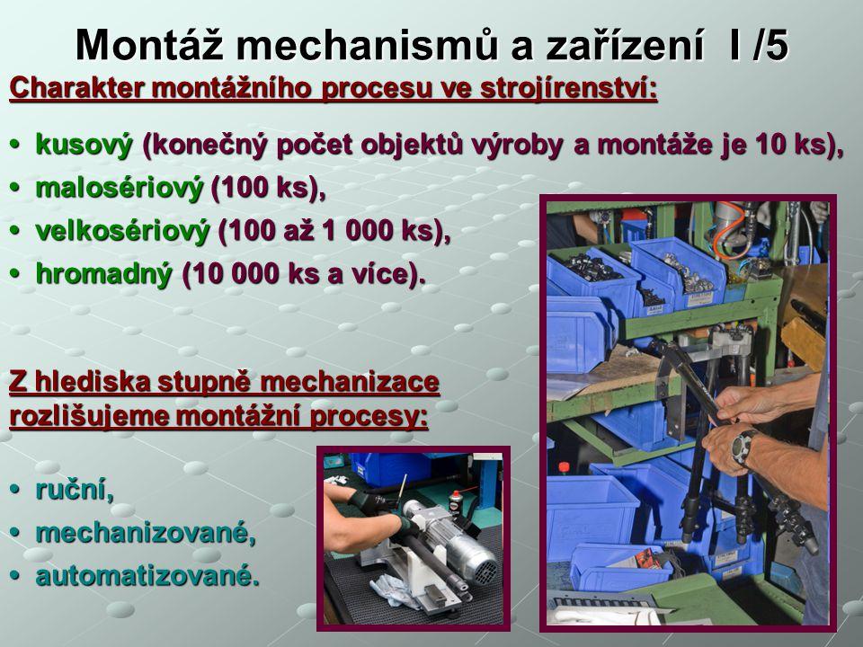 Montáž mechanismů a zařízení I /5 Montážní technika se dělí podle složitosti do čtyř řádů: 1.řád = nejmenší celek, provádí se jedna montážní operace montážní jednotka, ruční montážní zařízení / pracoviště / 2.