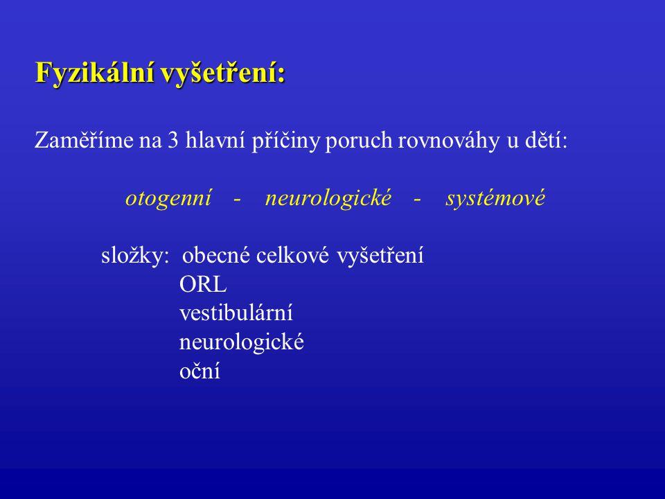 Fyzikální vyšetření: Zaměříme na 3 hlavní příčiny poruch rovnováhy u dětí: otogenní - neurologické - systémové složky: obecné celkové vyšetření ORL ve