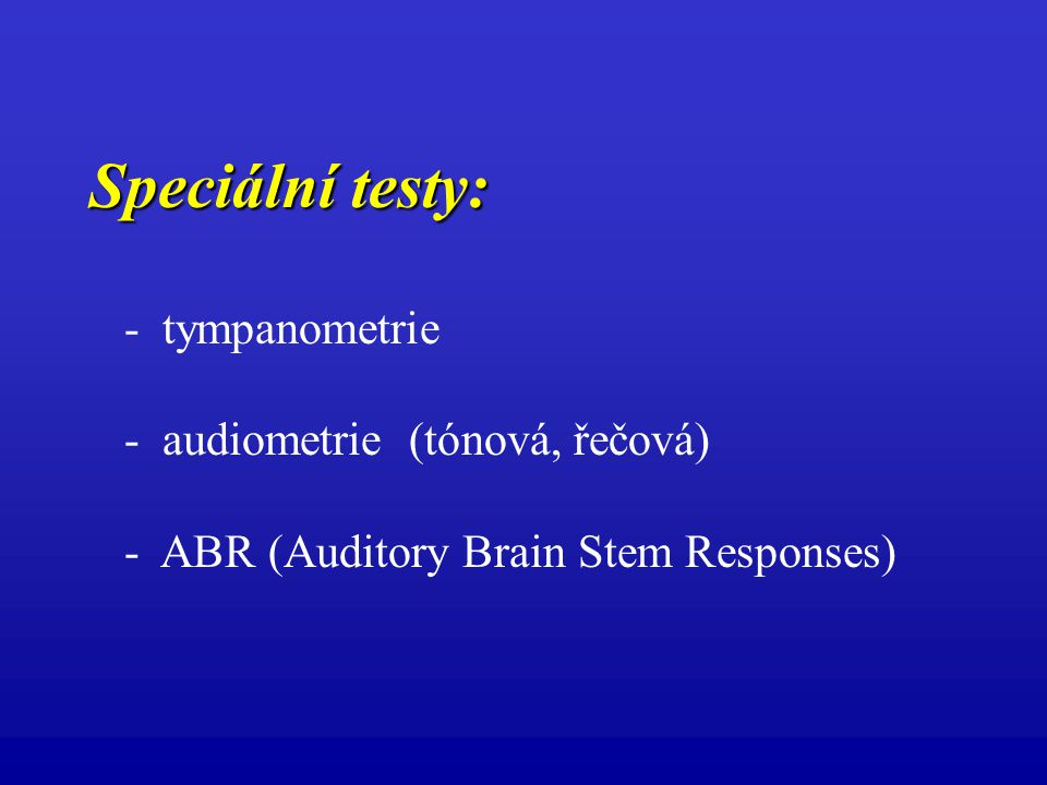 Speciální testy: - tympanometrie - audiometrie (tónová, řečová) - ABR (Auditory Brain Stem Responses)