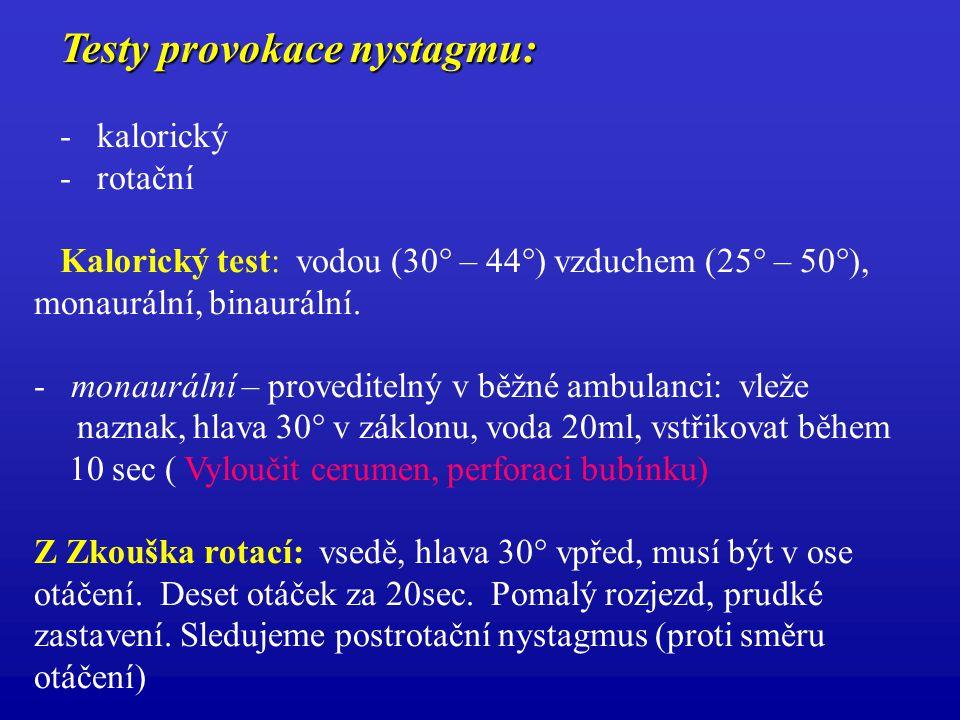 Testy provokace nystagmu: Testy provokace nystagmu: - kalorický - rotační Kalorický test: vodou (30° – 44°) vzduchem (25° – 50°), monaurální, binaurál