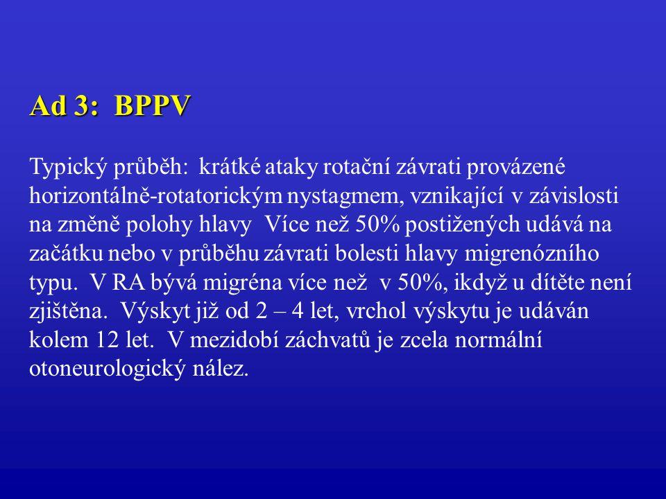 Ad 3: BPPV Typický průběh: krátké ataky rotační závrati provázené horizontálně-rotatorickým nystagmem, vznikající v závislosti na změně polohy hlavy V