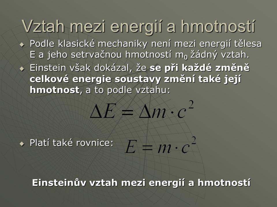Vztah mezi energií a hmotností  Podle klasické mechaniky není mezi energií tělesa E a jeho setrvačnou hmotností m 0 žádný vztah.  Einstein však doká