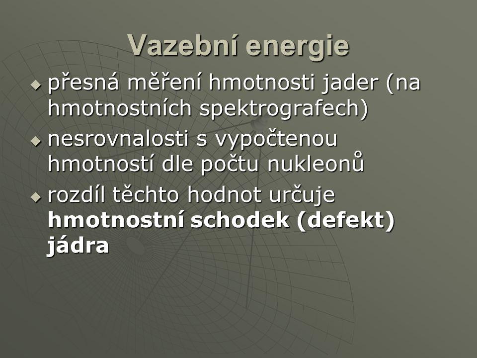 Vazební energie  přesná měření hmotnosti jader (na hmotnostních spektrografech)  nesrovnalosti s vypočtenou hmotností dle počtu nukleonů  rozdíl tě