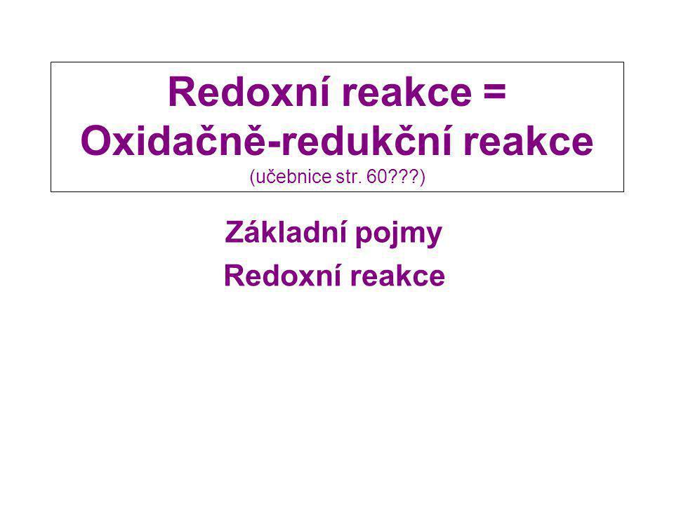 Redoxní reakce = Oxidačně-redukční reakce (učebnice str. 60???) Základní pojmy Redoxní reakce