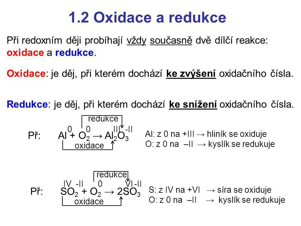 1.2 Oxidace a redukce Při redoxním ději probíhají vždy současně dvě dílčí reakce: oxidace a redukce. Redukce: je děj, při kterém dochází ke snížení ox