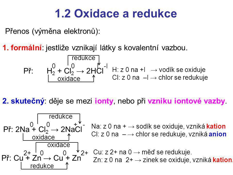 1.2 Oxidace a redukce Přenos (výměna elektronů): 2. skutečný: děje se mezi ionty, nebo při vzniku iontové vazby. 1. formální: jestliže vznikají látky