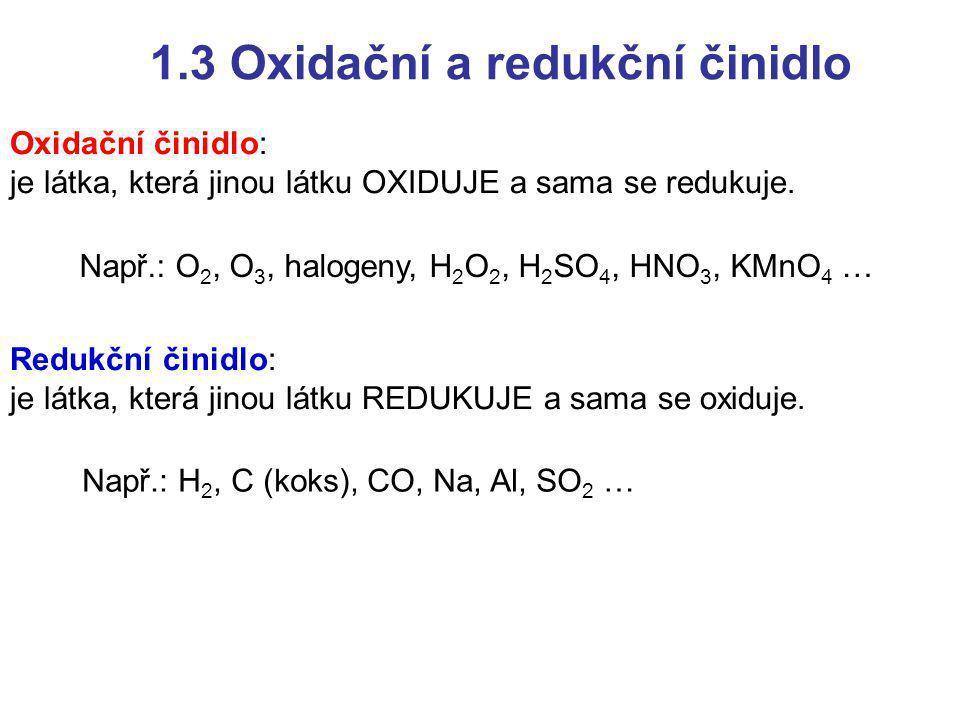 1.3 Oxidační a redukční činidlo Oxidační činidlo: je látka, která jinou látku OXIDUJE a sama se redukuje. Redukční činidlo: je látka, která jinou látk