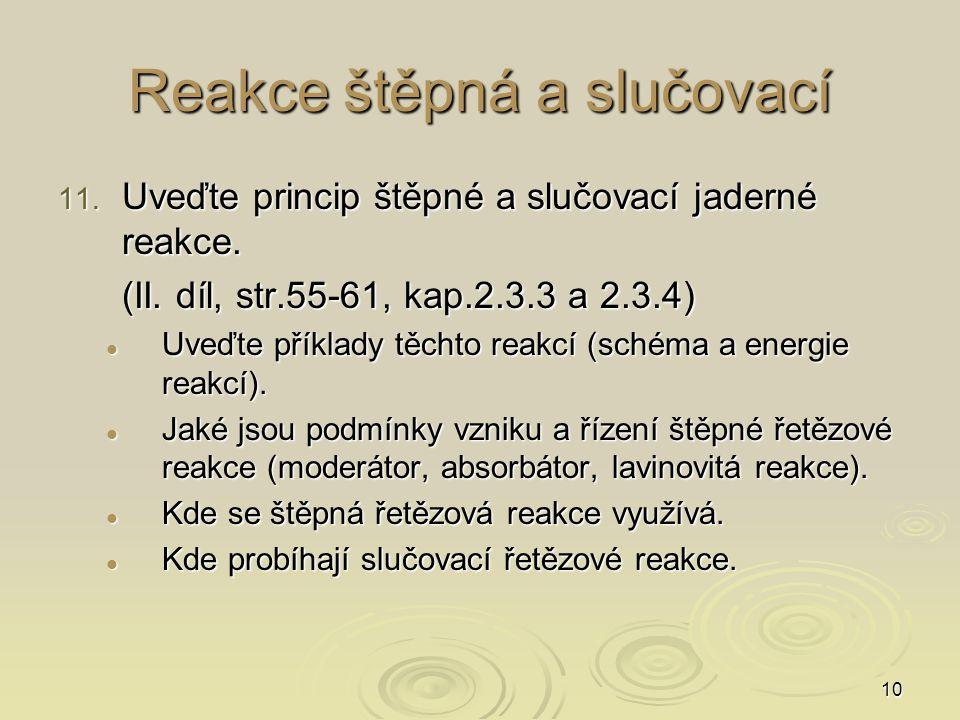 10 Reakce štěpná a slučovací 11. Uveďte princip štěpné a slučovací jaderné reakce. (II. díl, str.55-61, kap.2.3.3 a 2.3.4) Uveďte příklady těchto reak