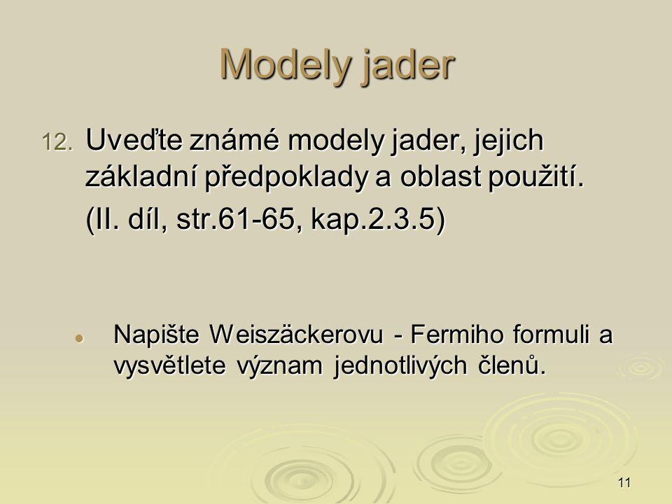 11 Modely jader 12. Uveďte známé modely jader, jejich základní předpoklady a oblast použití. (II. díl, str.61-65, kap.2.3.5) Napište Weiszäckerovu - F