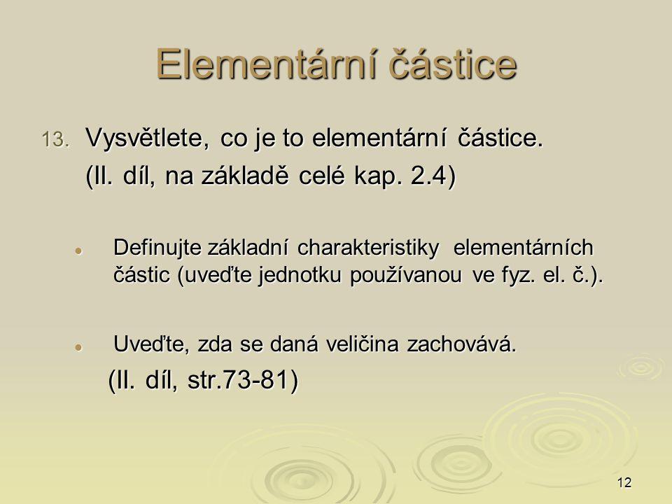 12 Elementární částice 13. Vysvětlete, co je to elementární částice. (II. díl, na základě celé kap. 2.4) Definujte základní charakteristiky elementárn