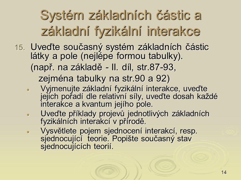 14 Systém základních částic a základní fyzikální interakce 15. Uveďte současný systém základních částic látky a pole (nejlépe formou tabulky). (např.
