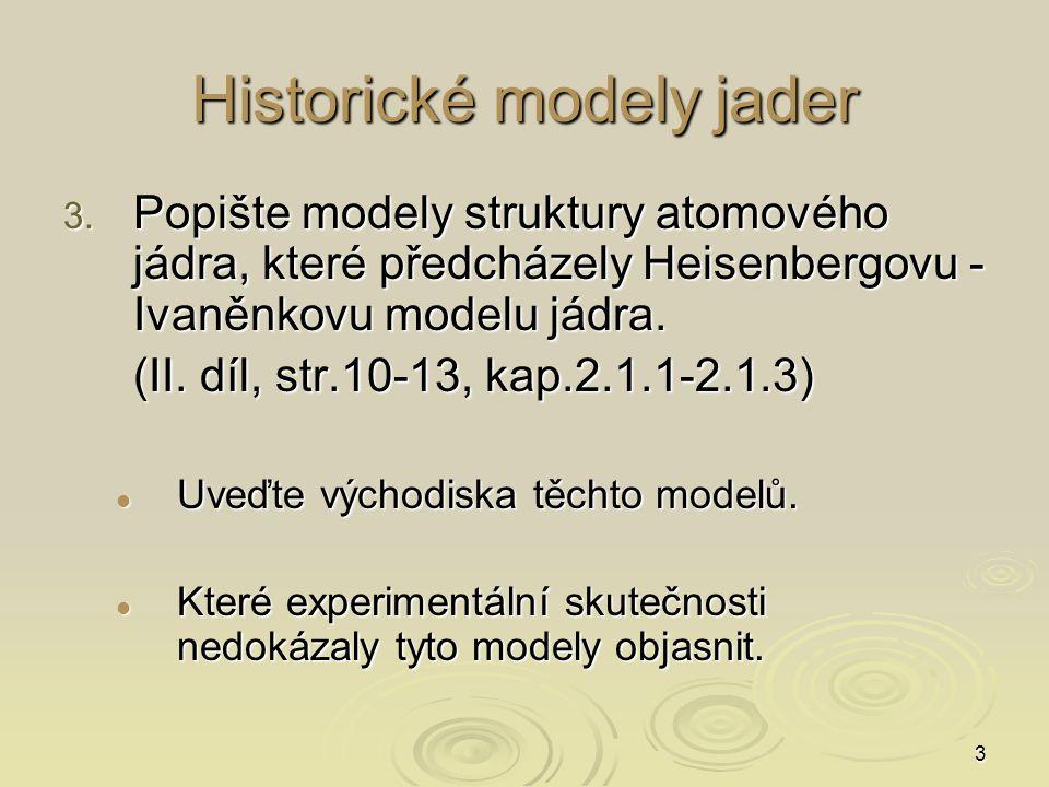 3 Historické modely jader 3. Popište modely struktury atomového jádra, které předcházely Heisenbergovu - Ivaněnkovu modelu jádra. (II. díl, str.10-13,