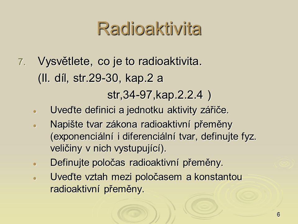 6 Radioaktivita 7. Vysvětlete, co je to radioaktivita. (II. díl, str.29-30, kap.2 a str,34-97,kap.2.2.4 ) Uveďte definici a jednotku aktivity zářiče.