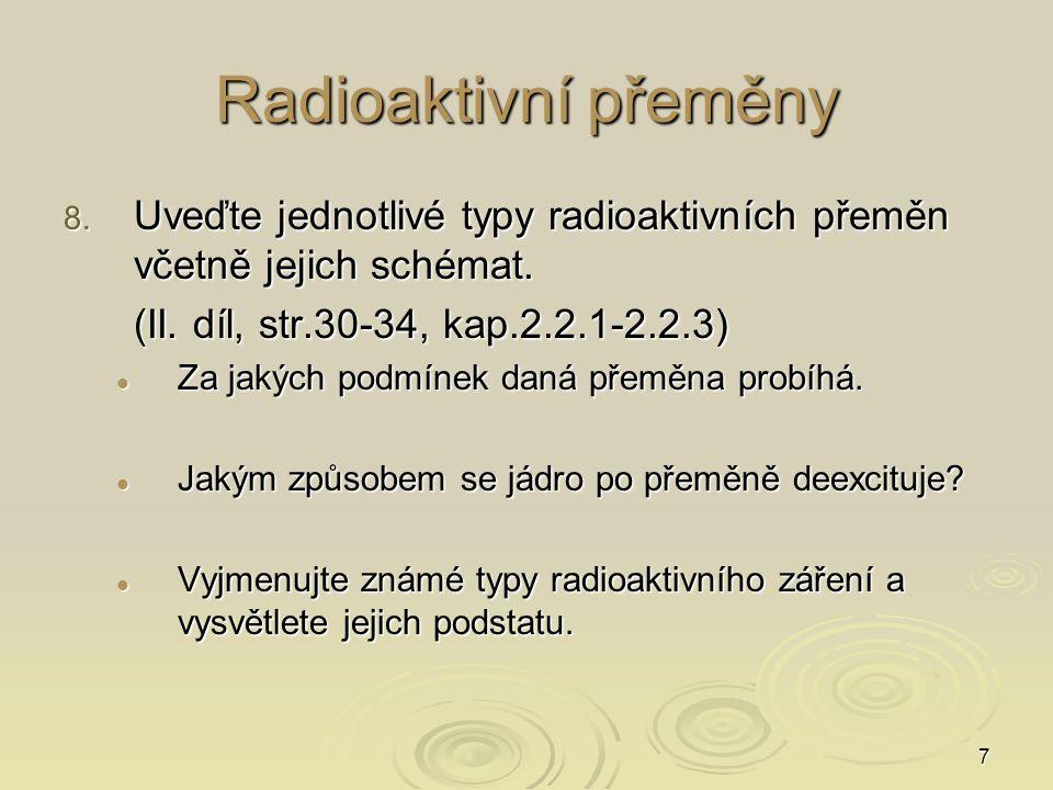 7 Radioaktivní přeměny 8. Uveďte jednotlivé typy radioaktivních přeměn včetně jejich schémat. (II. díl, str.30-34, kap.2.2.1-2.2.3) Za jakých podmínek