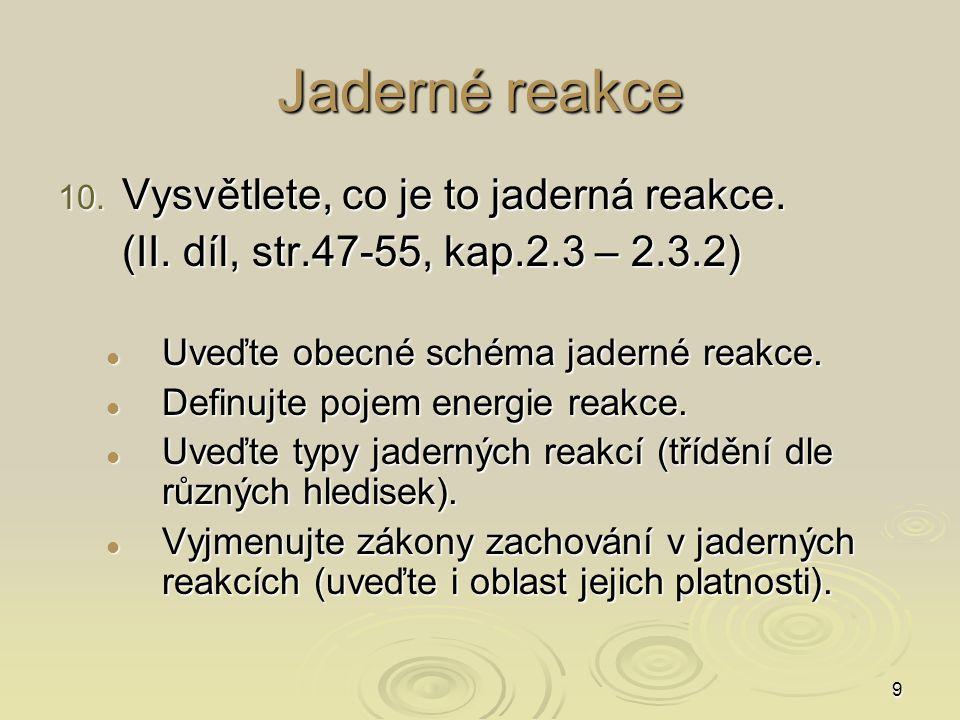 9 Jaderné reakce 10. Vysvětlete, co je to jaderná reakce. (II. díl, str.47-55, kap.2.3 – 2.3.2) Uveďte obecné schéma jaderné reakce. Uveďte obecné sch