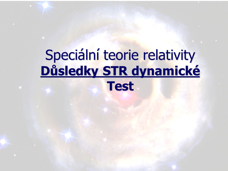 Speciální teorie relativity Důsledky STR dynamické Test