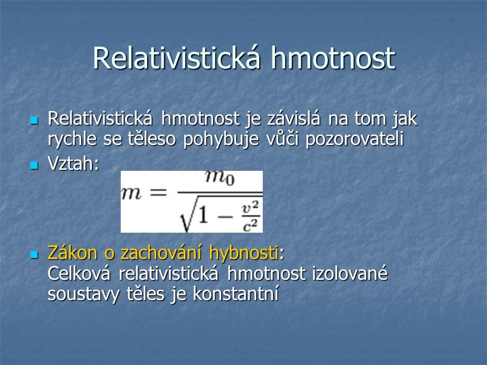 Relativistická hmotnost Relativistická hmotnost je závislá na tom jak rychle se těleso pohybuje vůči pozorovateli Relativistická hmotnost je závislá n